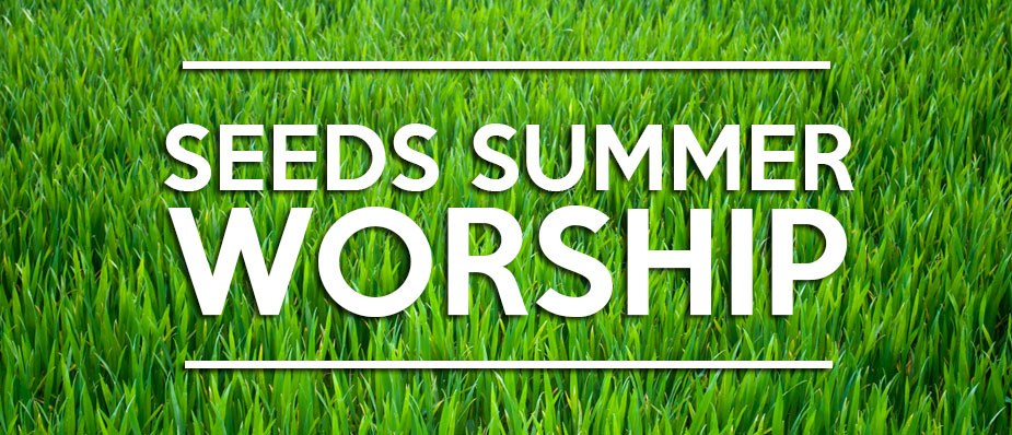 Seeds Summer Worship Schedule