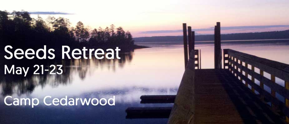 Tomorrow is last chance to Sign up for Seeds Retreat @ Camp Cedarwood